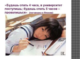 «Будешь спать 4 часа, в университет поступишь; будешь спать 5 часов – провали