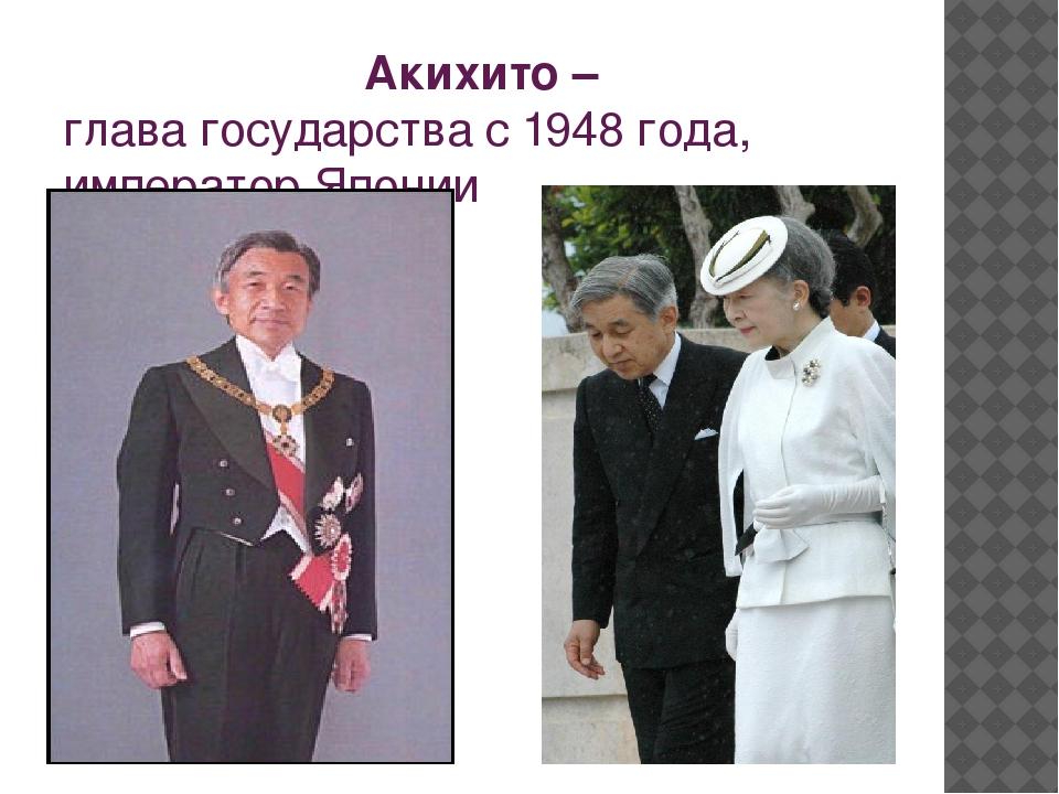 Акихито – глава государства с 1948 года, император Японии