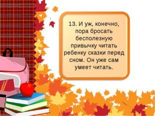 13. И уж, конечно, пора бросать бесполезную привычку читать ребенку сказки пе