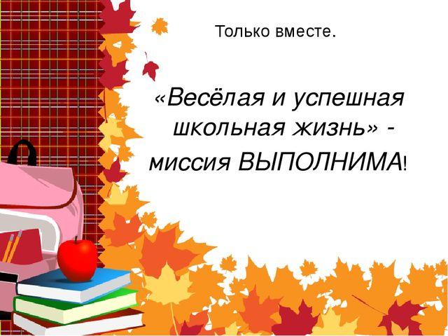 Только вместе. «Весёлая и успешная школьная жизнь» - миссия ВЫПОЛНИМА!