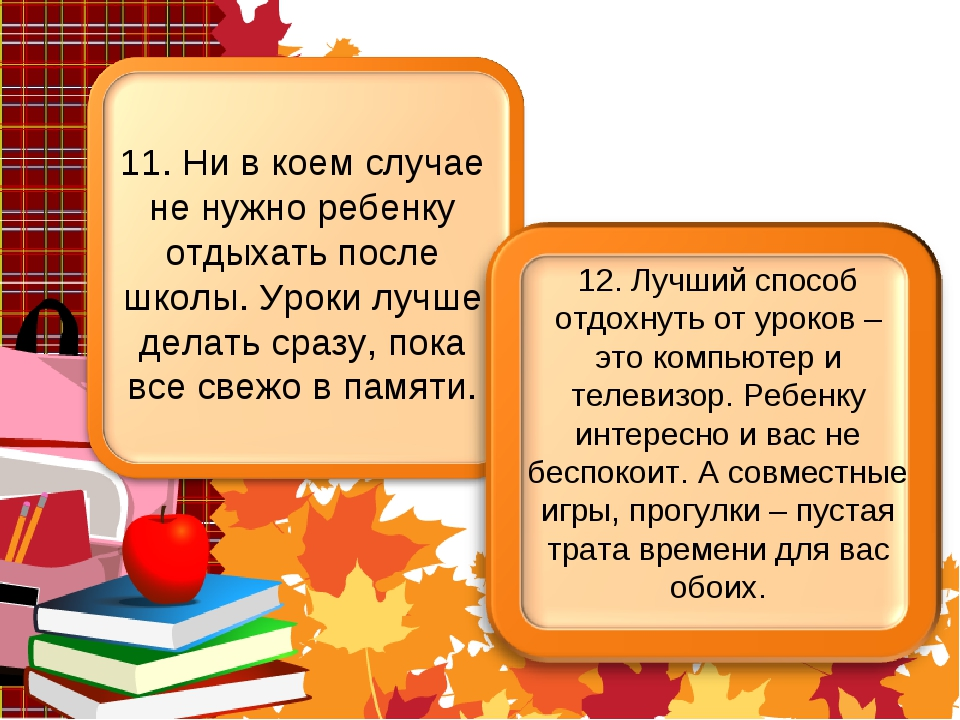 11. Ни в коем случае не нужно ребенку отдыхать после школы. Уроки лучше делат...