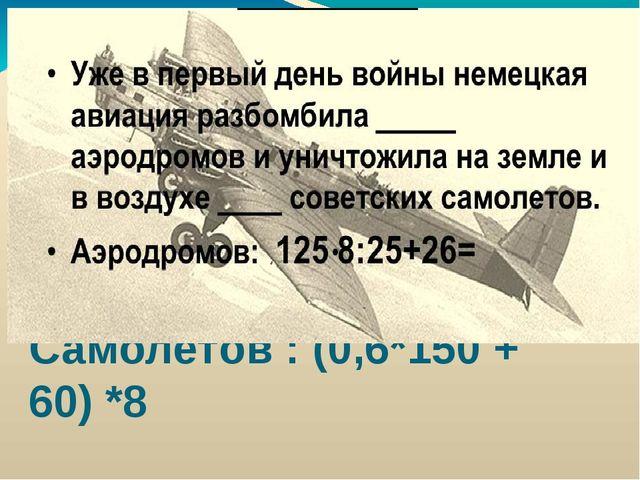 Самолётов : (0,6*150 + 60) *8 Уже в первый день немецкая авиация разбомбила а...