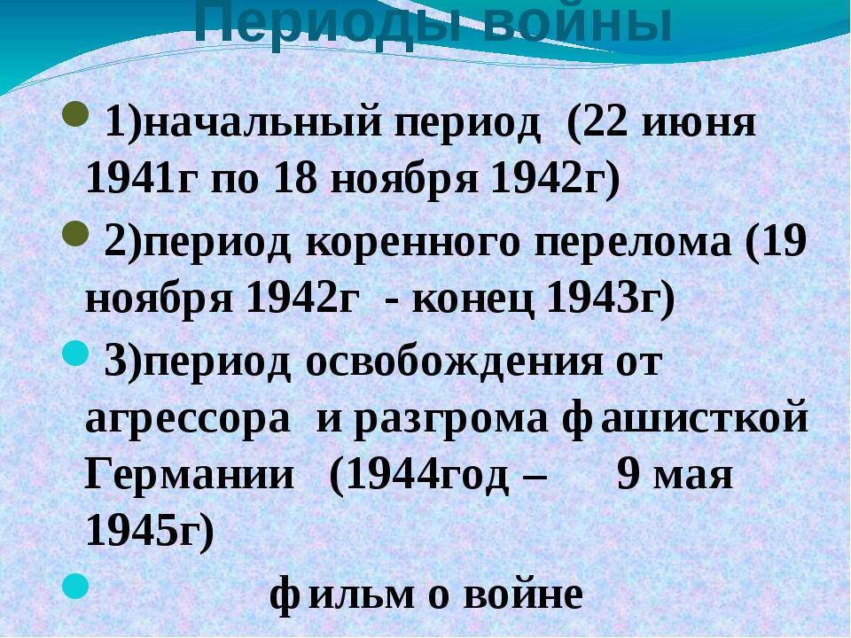 Периоды войны 1)начальный период (22 июня 1941г по 18 ноября 1942г) 2)период...