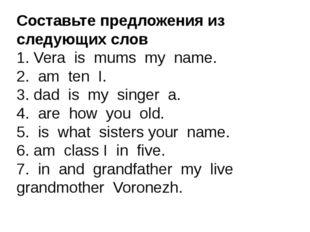 Составьте предложения из следующих слов 1. Vera is mums my name. 2. am ten I.