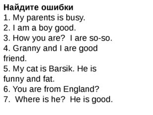 Найдите ошибки 1. My parents is busy. 2. I am a boy good. 3. How you are? I a