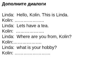 Дополните диалоги Linda: Hello, Kolin. This is Linda. Kolin: ……………….. Linda: