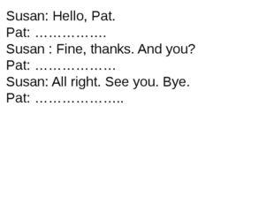 Susan: Hello, Pat. Pat: ……………. Susan : Fine, thanks. And you? Pat: ……………… Sus