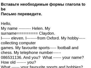 Вставьте необходимые формы глагола to be Письмо переведите. Hello, My name --
