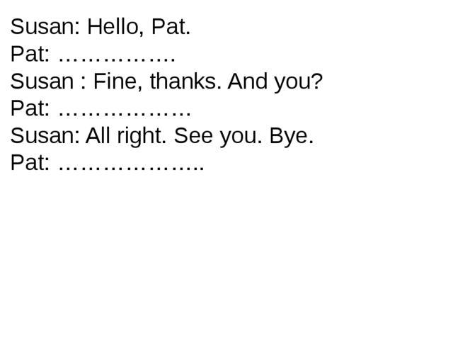 Susan: Hello, Pat. Pat: ……………. Susan : Fine, thanks. And you? Pat: ……………… Sus...