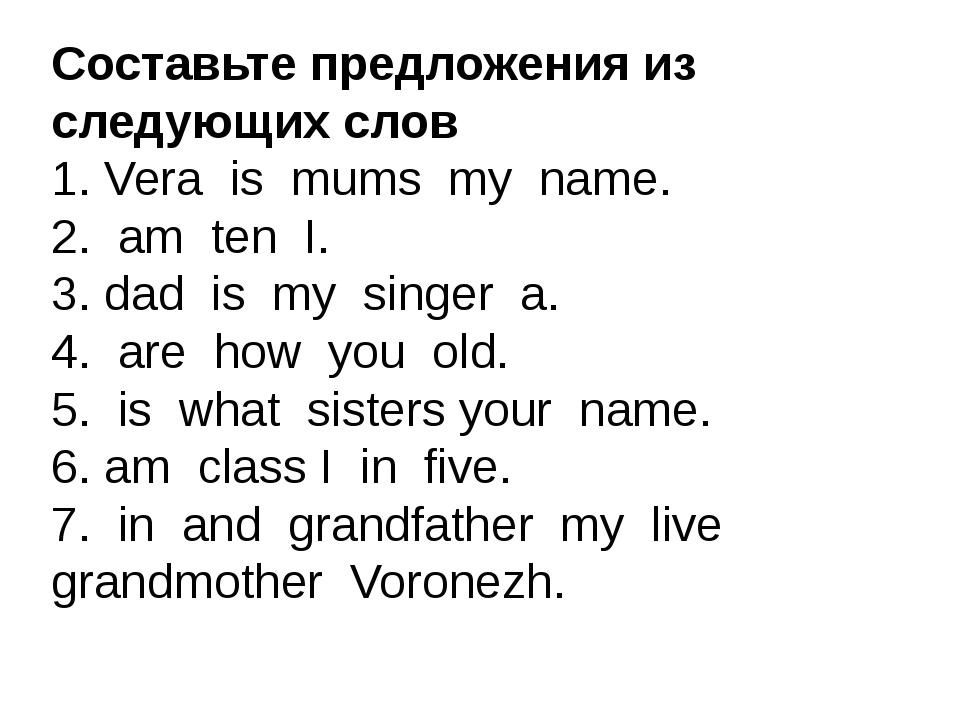 Составьте предложения из следующих слов 1. Vera is mums my name. 2. am ten I....