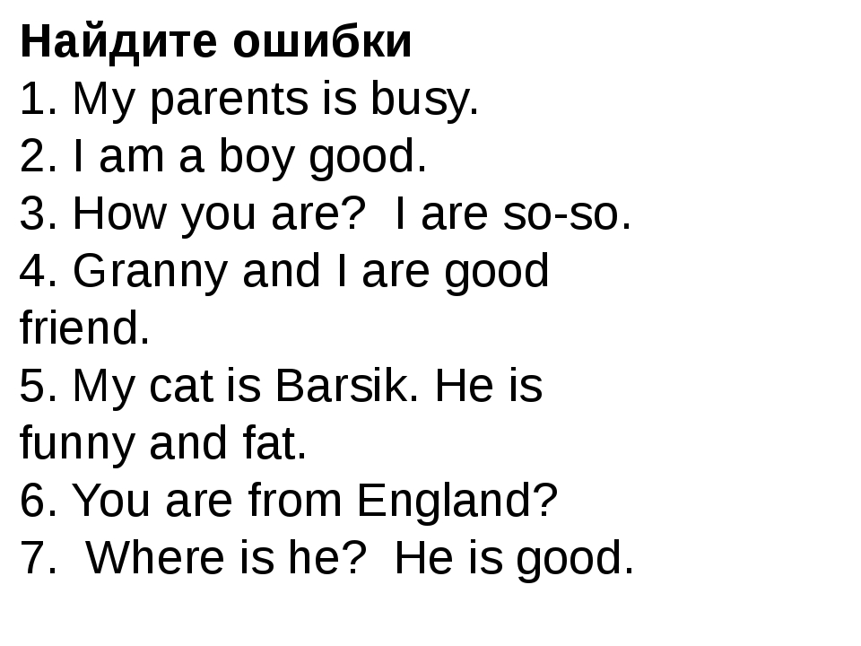 Найдите ошибки 1. My parents is busy. 2. I am a boy good. 3. How you are? I a...