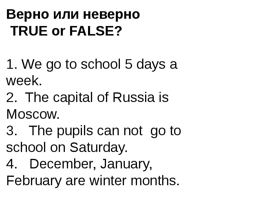Верно или неверно TRUE or FALSE? 1. We go to school 5 days a week. 2. The cap...