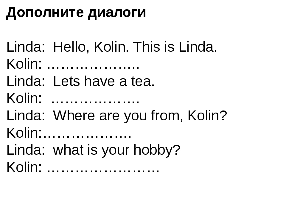 Дополните диалоги Linda: Hello, Kolin. This is Linda. Kolin: ……………….. Linda:...