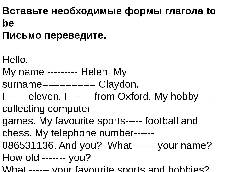 Вставьте необходимые формы глагола to be Письмо переведите. Hello, My name --...
