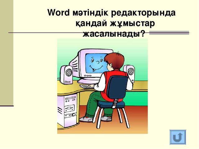 Word мәтіндік редакторында қандай жұмыстар жасалынады?