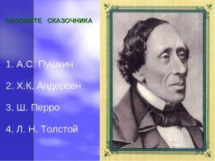 НАЗОВИТЕ СКАЗОЧНИКА 1. А.С. Пушкин 2. Х.К. Андерсен 3. Ш. Перро 4. Л. Н. Толс