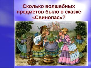 Сколько волшебных предметов было в сказке «Свинопас»?