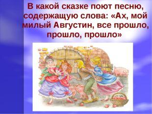 В какой сказке поют песню, содержащую слова: «Ах, мой милый Августин, все про
