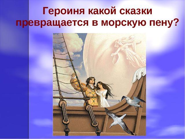 Героиня какой сказки превращается в морскую пену?