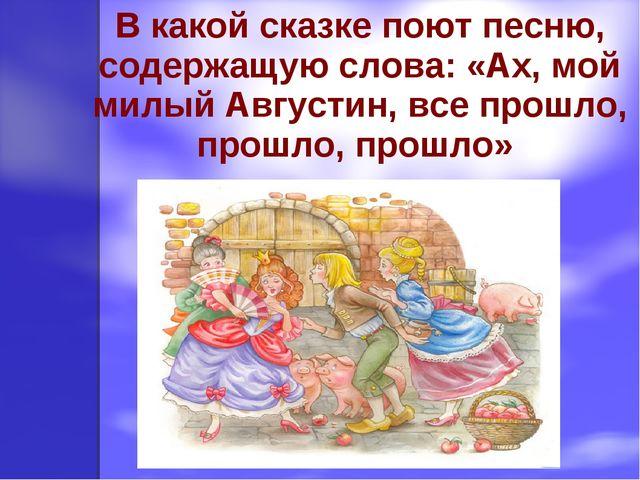 В какой сказке поют песню, содержащую слова: «Ах, мой милый Августин, все про...