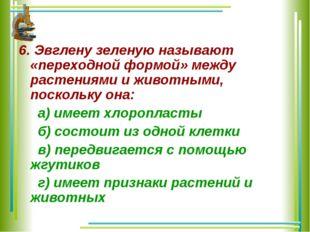 6. Эвглену зеленую называют «переходной формой» между растениями и животными,