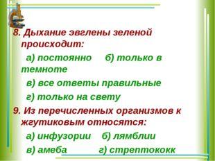 8. Дыхание эвглены зеленой происходит: а) постоянно б) только в темноте в) вс