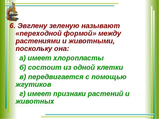 6. Эвглену зеленую называют «переходной формой» между растениями и животными,...