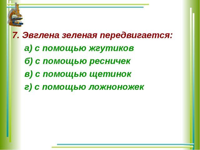 7. Эвглена зеленая передвигается: а) с помощью жгутиков б) с помощью ресничек...