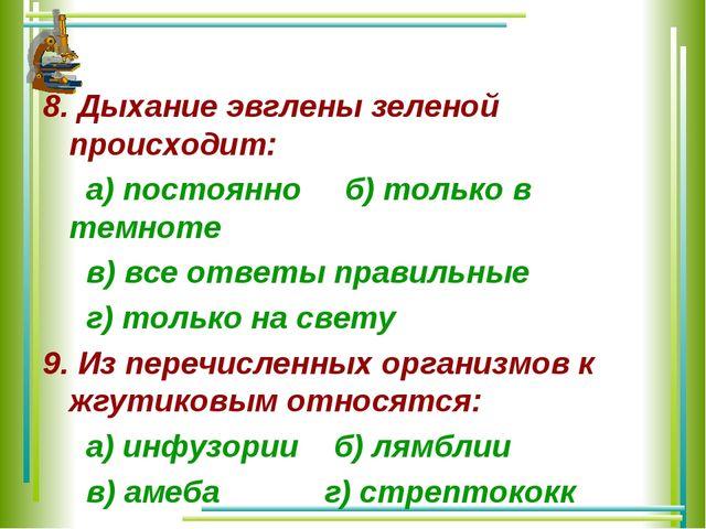 8. Дыхание эвглены зеленой происходит: а) постоянно б) только в темноте в) вс...