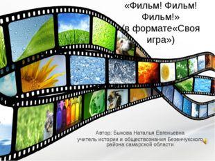 «Фильм! Фильм! Фильм!» (в формате«Своя игра») Автор: Быкова Наталья Евгеньев
