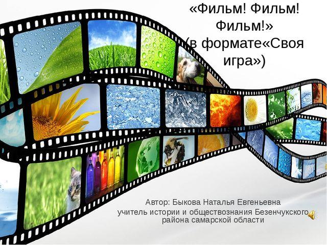 «Фильм! Фильм! Фильм!» (в формате«Своя игра») Автор: Быкова Наталья Евгеньев...