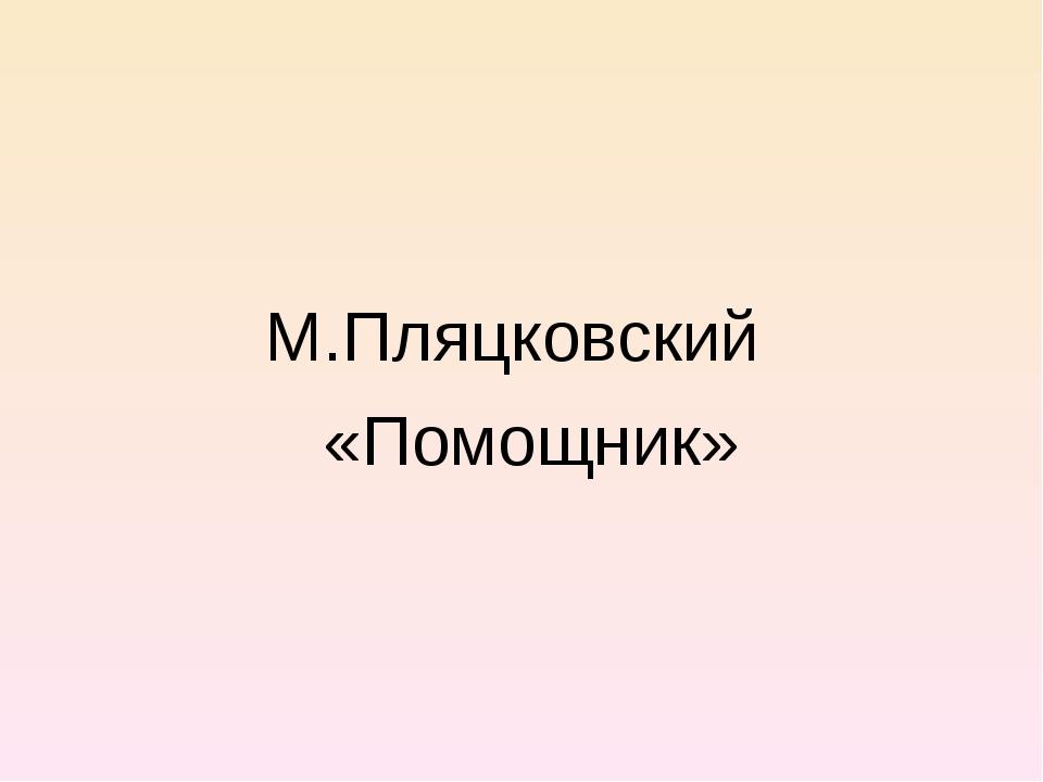 М.Пляцковский «Помощник»