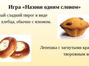 Игра «Назови одним словом» Сдобный сладкий пирог в виде хлеба, хлебца, обычно