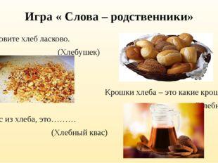 Игра « Слова – родственники» Назовите хлеб ласково. (Хлебушек) Крошки хлеба –