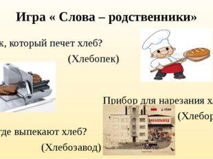 Игра « Слова – родственники» Человек, который печет хлеб? (Хлебопек) Прибор д