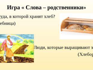 Игра « Слова – родственники» Посуда, в которой хранят хлеб? (Хлебница) Люди,