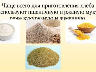 Чаще всего для приготовления хлеба используют пшеничную и ржаную муку, реже к
