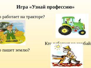 Игра «Узнай профессию» Кто работает на тракторе? Кто работает на комбайне? Кт