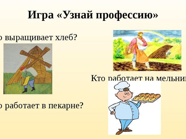 Игра «Узнай профессию» Кто выращивает хлеб? Кто работает на мельнице? Кто раб...