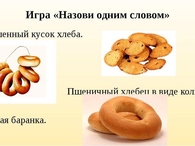 Игра «Назови одним словом» Засушенный кусок хлеба. Пшеничный хлебец в виде ко...