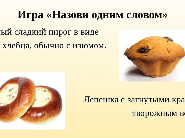 Игра «Назови одним словом» Сдобный сладкий пирог в виде хлеба, хлебца, обычно...