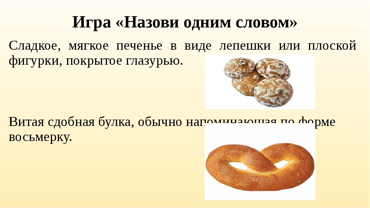 Игра «Назови одним словом» Сладкое, мягкое печенье в виде лепешки или плоской...