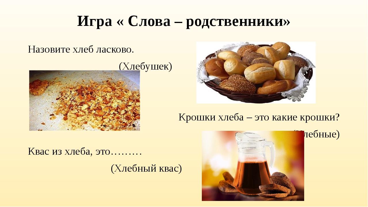 Игра « Слова – родственники» Назовите хлеб ласково. (Хлебушек) Крошки хлеба –...