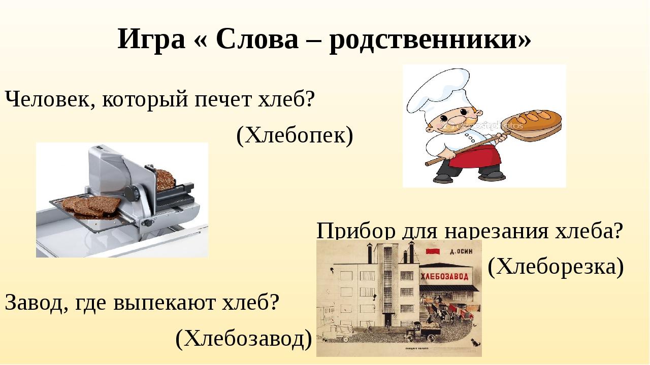 Игра « Слова – родственники» Человек, который печет хлеб? (Хлебопек) Прибор д...