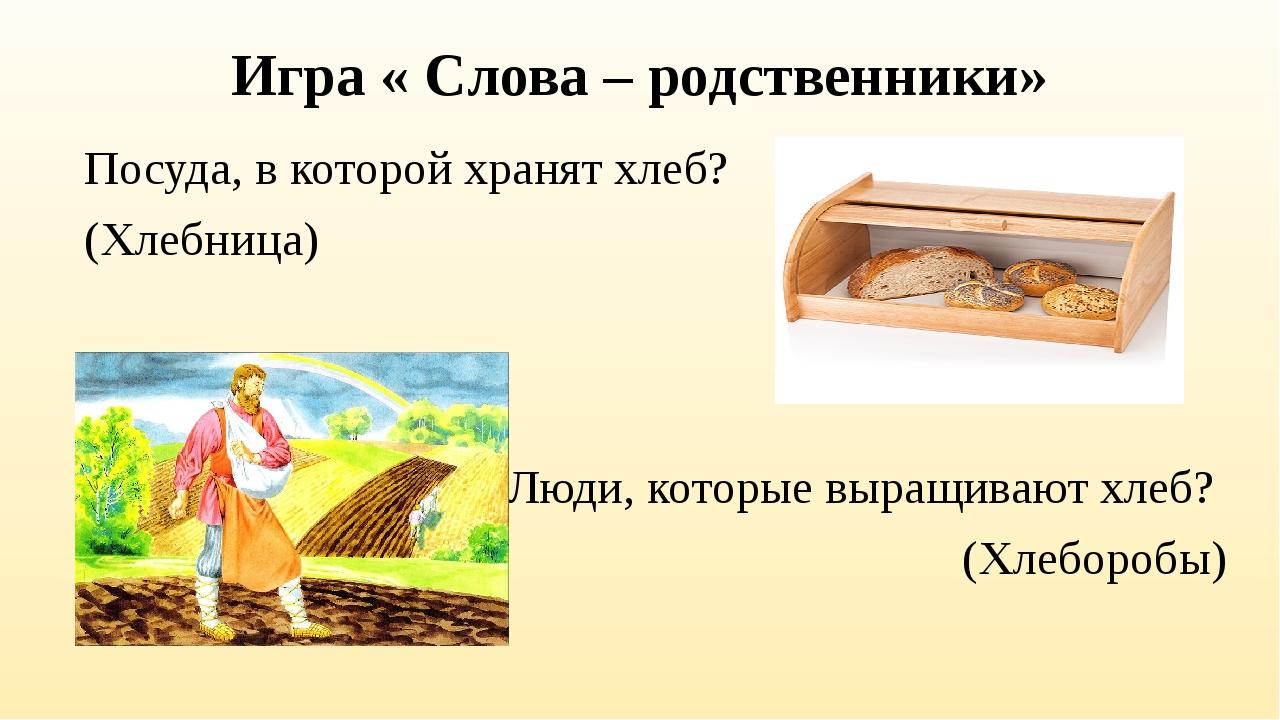 Игра « Слова – родственники» Посуда, в которой хранят хлеб? (Хлебница) Люди,...