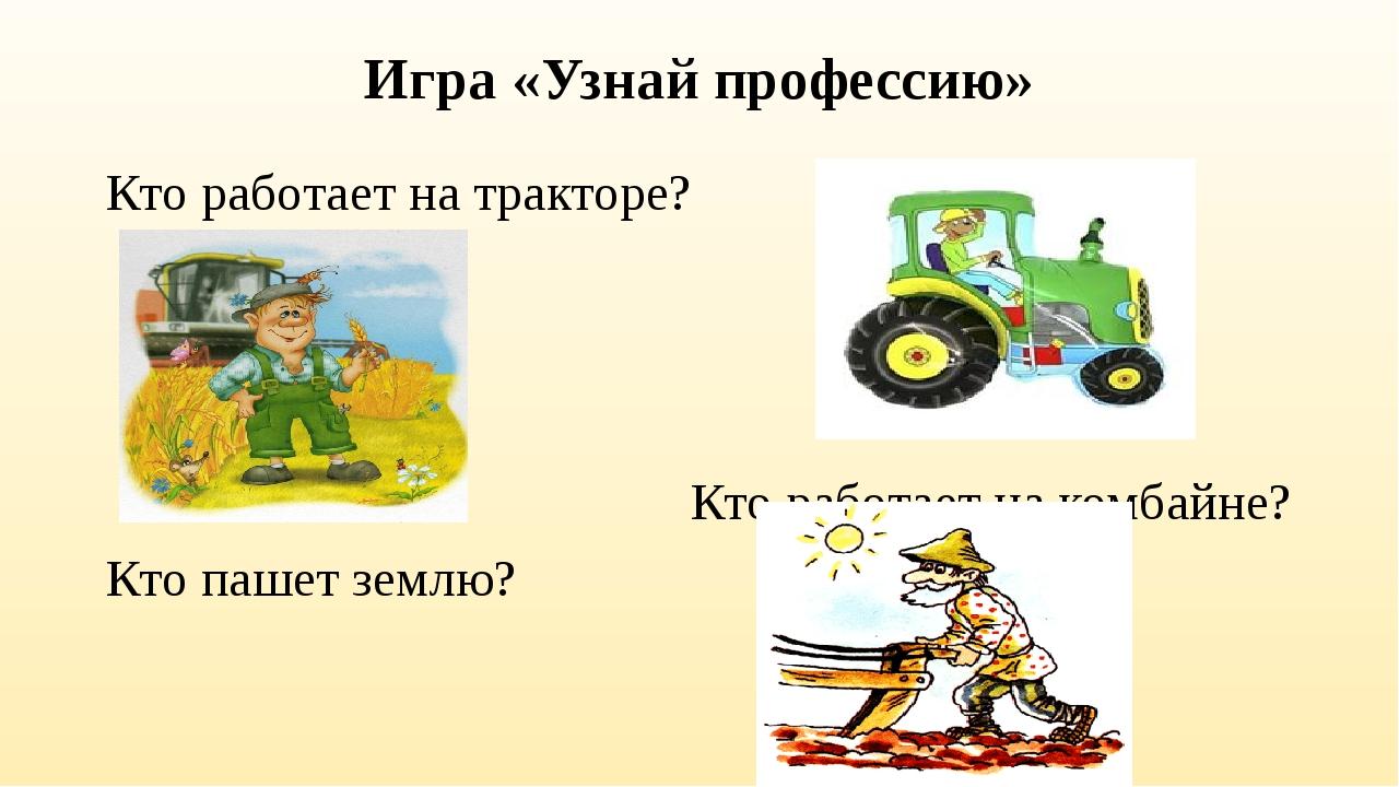 Игра «Узнай профессию» Кто работает на тракторе? Кто работает на комбайне? Кт...