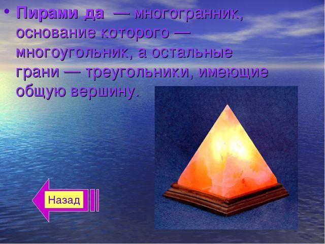 Пирами́да—многогранник, основание которого—многоугольник, а остальные гра...