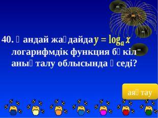 40. Қандай жағдайда логарифмдік функция бүкіл анықталу облысында өседі?