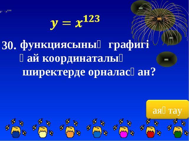30. функциясының графигі қай координаталық ширектерде орналасқан?