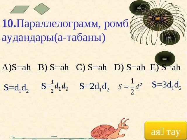 10.Параллелограмм, ромб аудандары(а-табаны) A)S=ah B) S=ah C) S=ah D) S=ah E)...